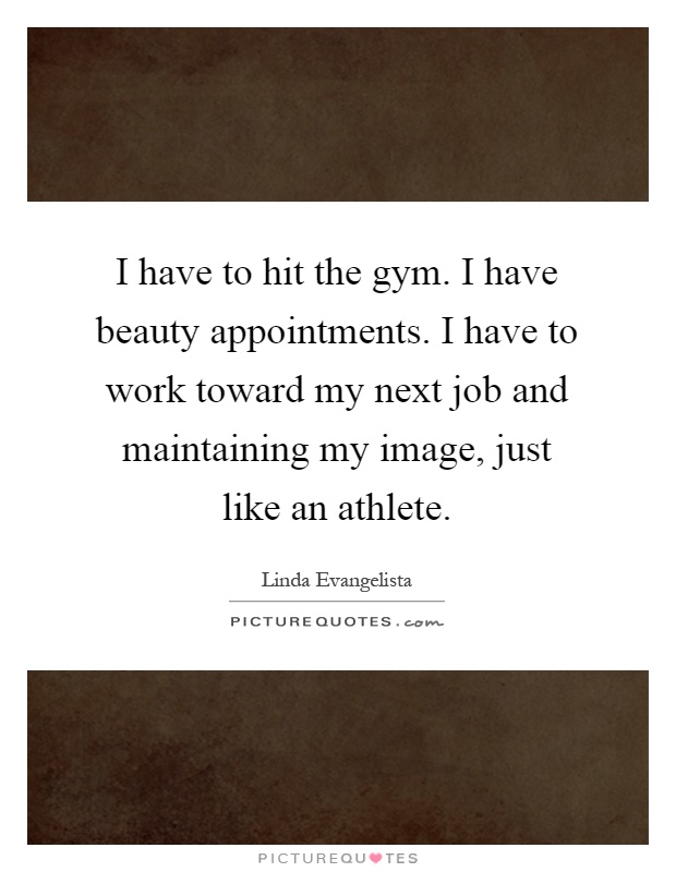 I have to hit the gym. I have beauty appointments. I have to work toward my next job and maintaining my image, just like an athlete Picture Quote #1