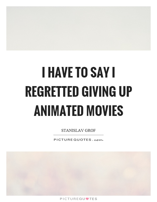 I have to say I regretted giving up animated movies Picture Quote #1