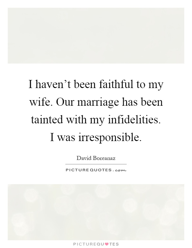 I haven't been faithful to my wife. Our marriage has been tainted with my infidelities. I was irresponsible Picture Quote #1