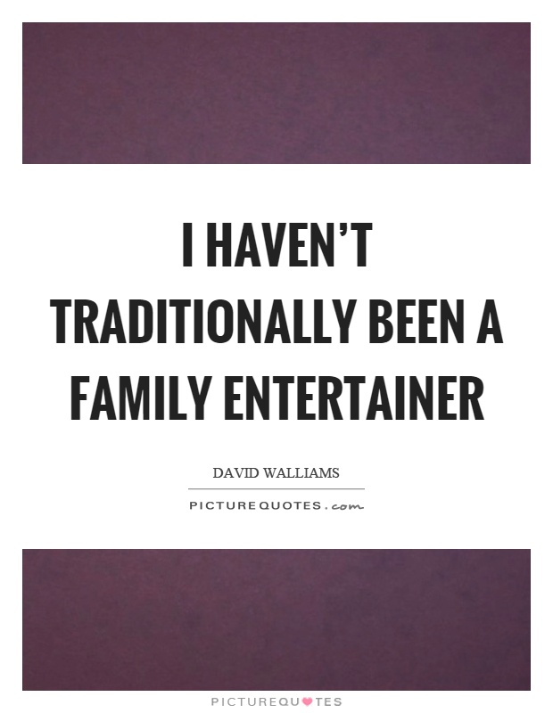 I haven't traditionally been a family entertainer Picture Quote #1