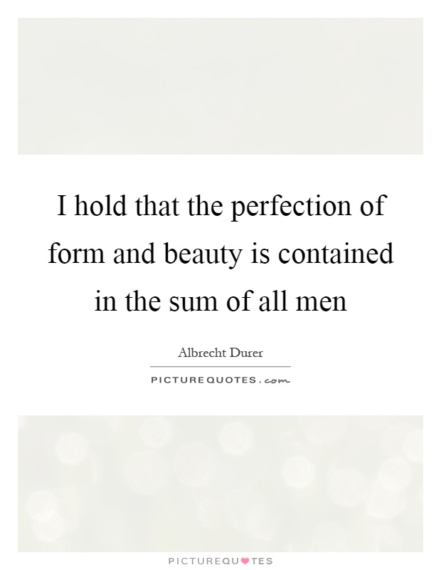 I hold that the perfection of form and beauty is contained in the sum of all men Picture Quote #1