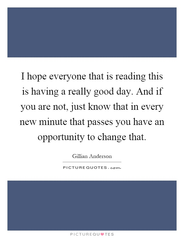 I hope everyone that is reading this is having a really good day. And if you are not, just know that in every new minute that passes you have an opportunity to change that Picture Quote #1
