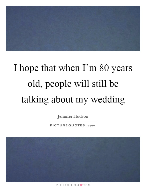I hope that when I'm 80 years old, people will still be talking about my wedding Picture Quote #1