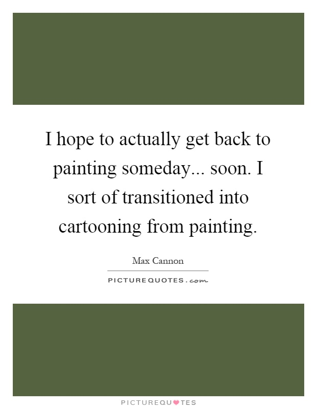 I hope to actually get back to painting someday... soon. I sort of transitioned into cartooning from painting Picture Quote #1
