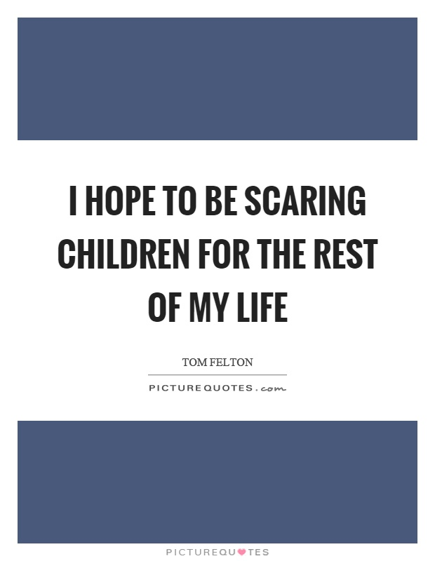 I hope to be scaring children for the rest of my life Picture Quote #1
