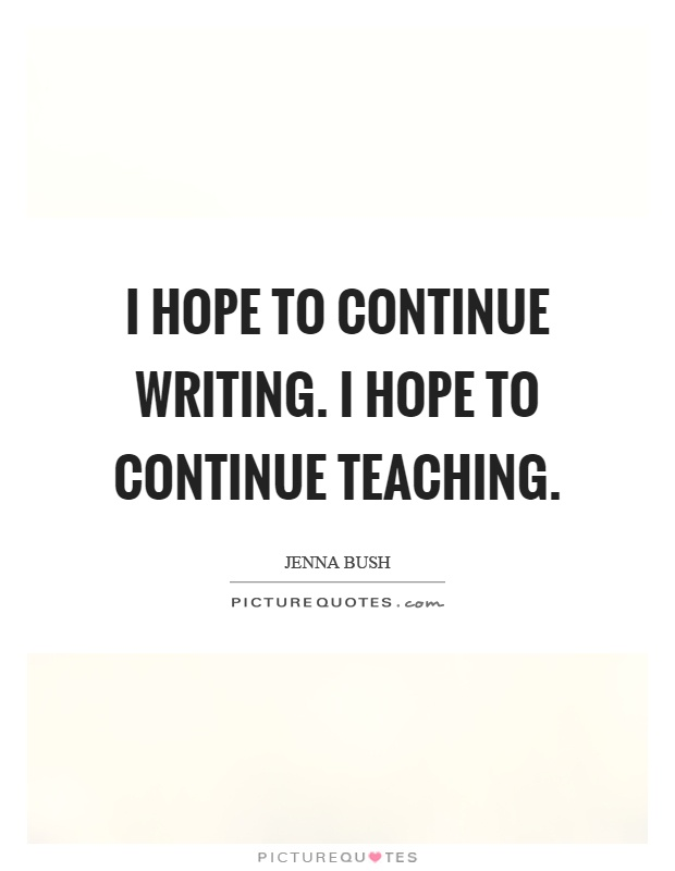 I hope to continue writing. I hope to continue teaching Picture Quote #1