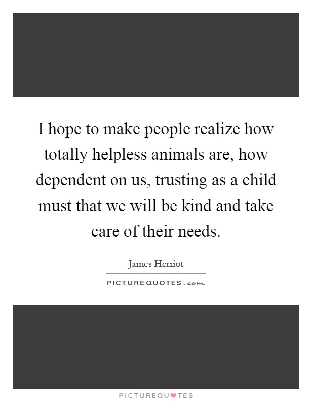 I hope to make people realize how totally helpless animals are, how dependent on us, trusting as a child must that we will be kind and take care of their needs Picture Quote #1