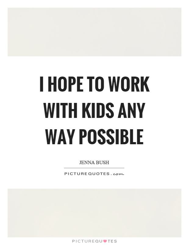 I hope to work with kids any way possible Picture Quote #1