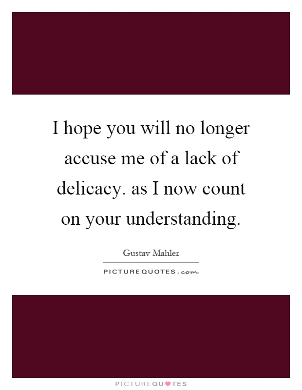 I hope you will no longer accuse me of a lack of delicacy. as I now count on your understanding Picture Quote #1