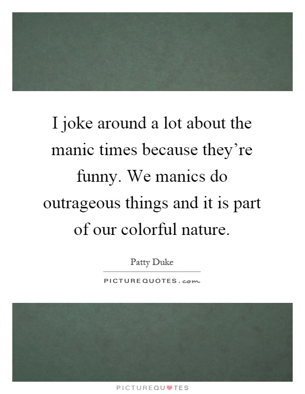 I joke around a lot about the manic times because they're funny. We manics do outrageous things and it is part of our colorful nature Picture Quote #1
