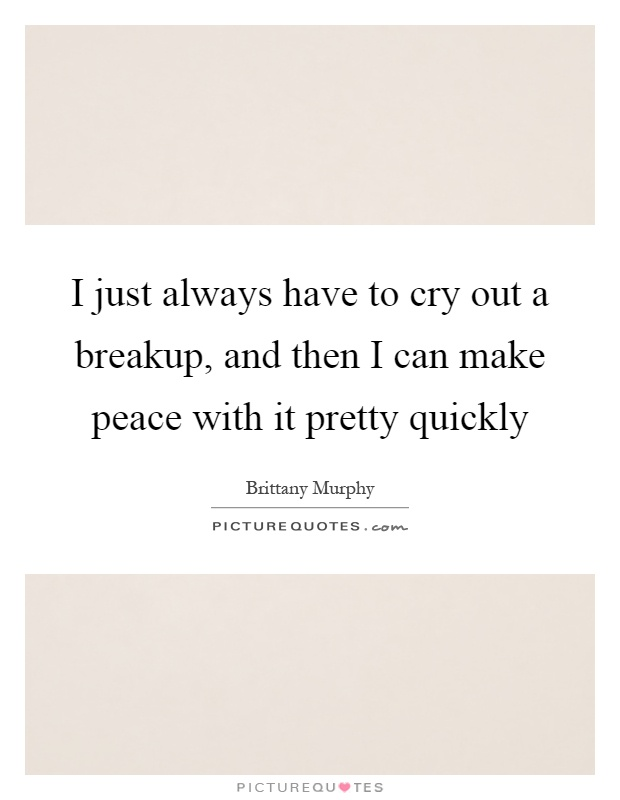 I just always have to cry out a breakup, and then I can make peace with it pretty quickly Picture Quote #1