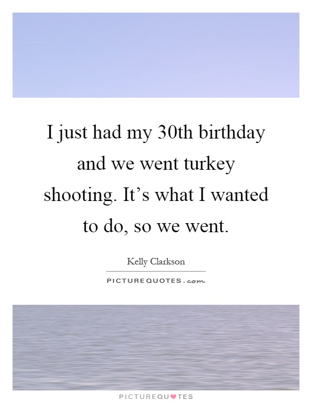 I just had my 30th birthday and we went turkey shooting. It's what I wanted to do, so we went Picture Quote #1
