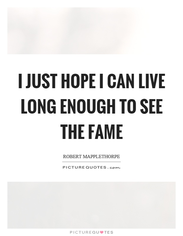 I just hope I can live long enough to see the fame Picture Quote #1