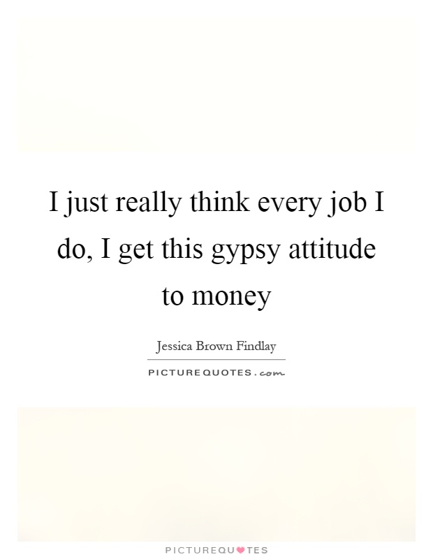 I just really think every job I do, I get this gypsy attitude to money Picture Quote #1