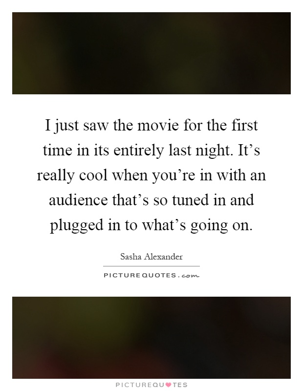 I just saw the movie for the first time in its entirely last night. It's really cool when you're in with an audience that's so tuned in and plugged in to what's going on Picture Quote #1