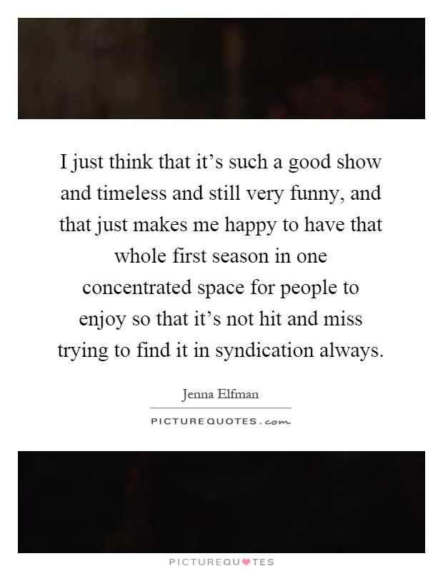 I just think that it's such a good show and timeless and still very funny, and that just makes me happy to have that whole first season in one concentrated space for people to enjoy so that it's not hit and miss trying to find it in syndication always Picture Quote #1