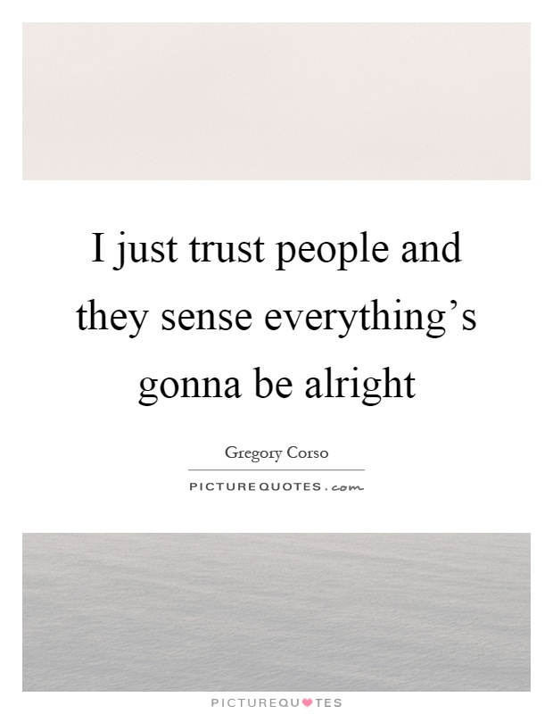 I just trust people and they sense everything's gonna be alright Picture Quote #1