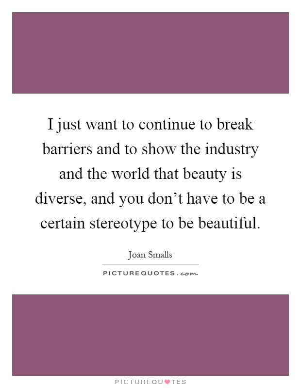 I just want to continue to break barriers and to show the industry and the world that beauty is diverse, and you don't have to be a certain stereotype to be beautiful Picture Quote #1