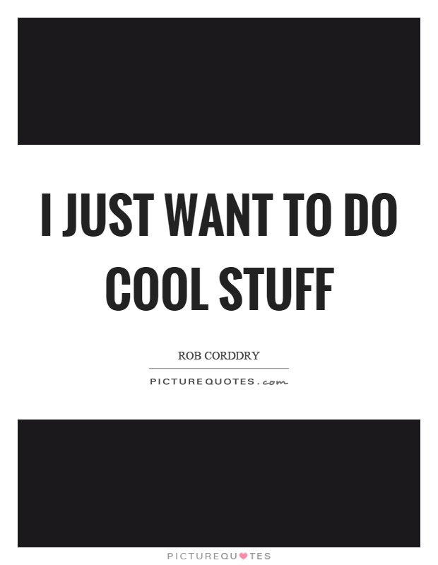 I just want to do cool stuff Picture Quote #1