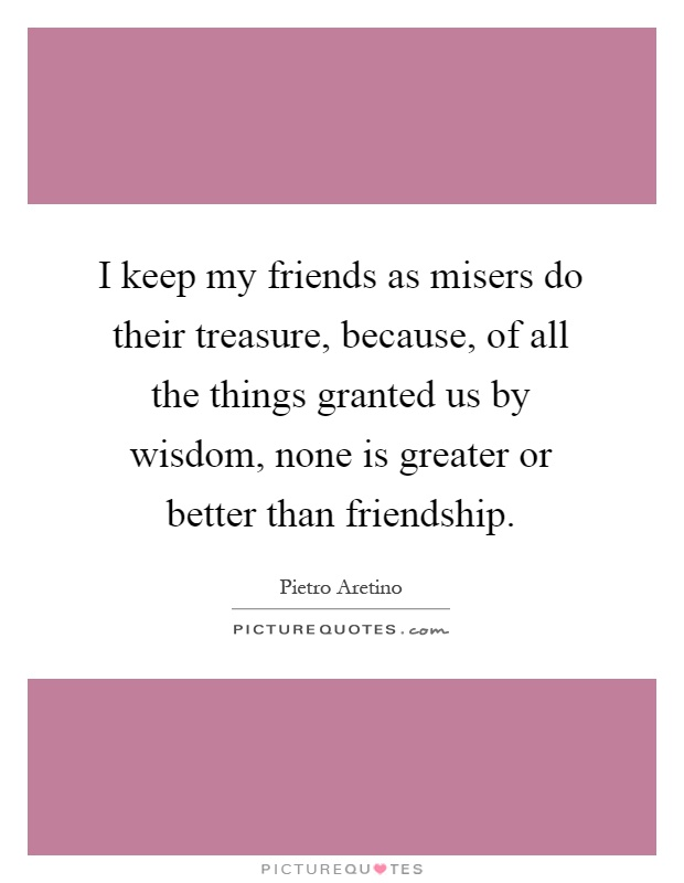 I keep my friends as misers do their treasure, because, of all the things granted us by wisdom, none is greater or better than friendship Picture Quote #1