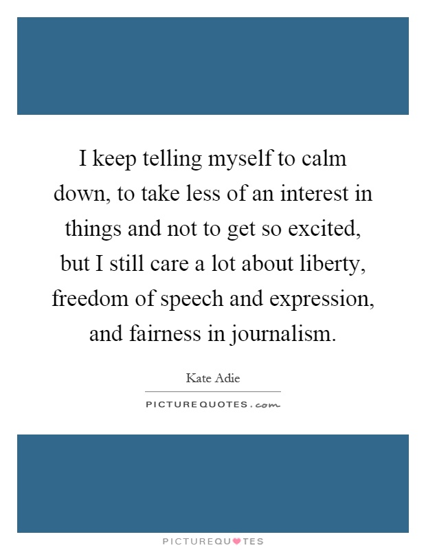 I keep telling myself to calm down, to take less of an interest in things and not to get so excited, but I still care a lot about liberty, freedom of speech and expression, and fairness in journalism Picture Quote #1