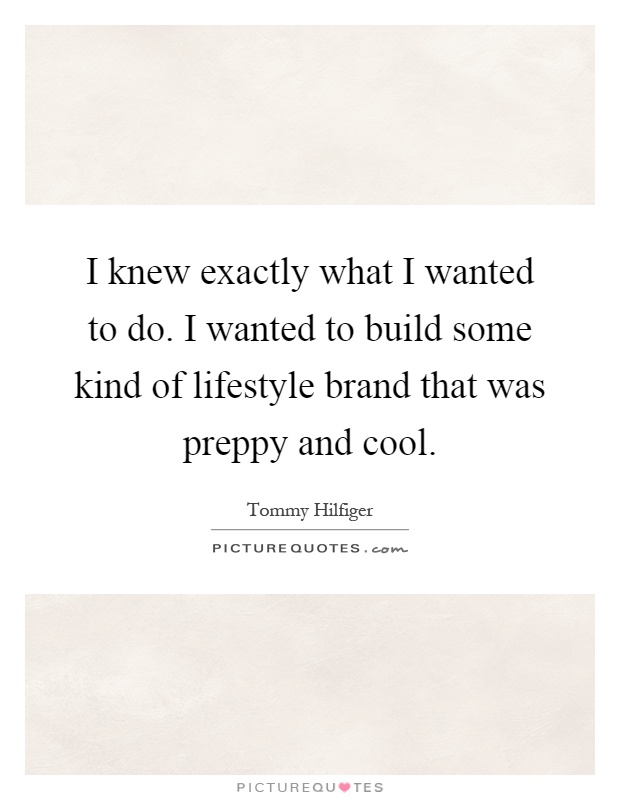 I knew exactly what I wanted to do. I wanted to build some kind of lifestyle brand that was preppy and cool Picture Quote #1
