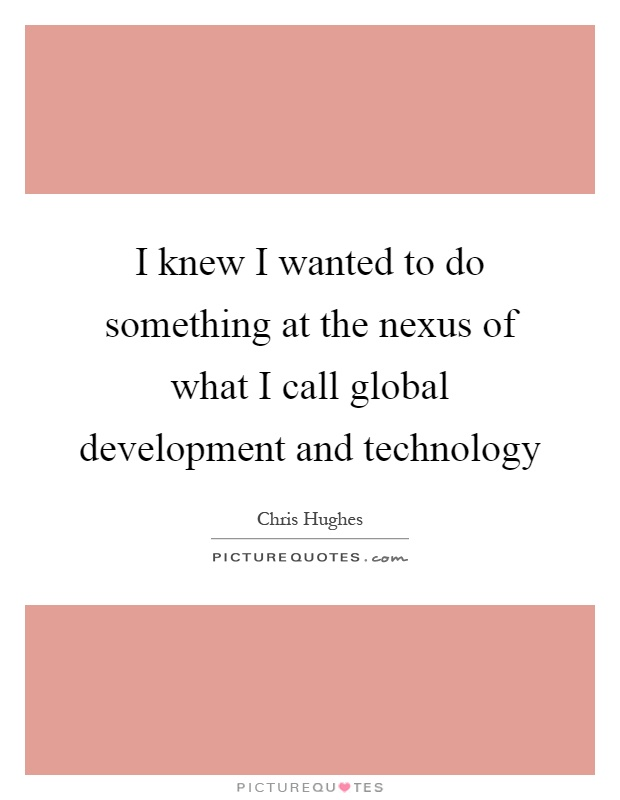 I knew I wanted to do something at the nexus of what I call global development and technology Picture Quote #1