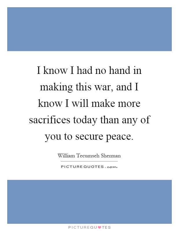 I know I had no hand in making this war, and I know I will make more sacrifices today than any of you to secure peace Picture Quote #1