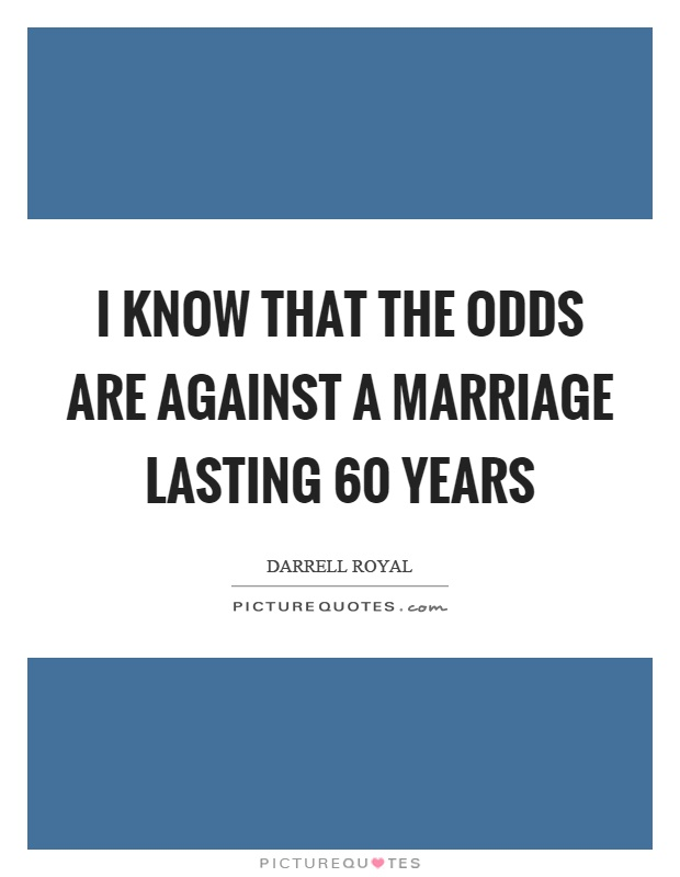I know that the odds are against a marriage lasting 60 years Picture Quote #1