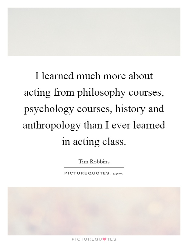 I learned much more about acting from philosophy courses, psychology courses, history and anthropology than I ever learned in acting class Picture Quote #1