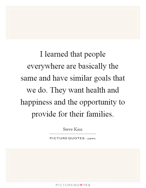 I learned that people everywhere are basically the same and have similar goals that we do. They want health and happiness and the opportunity to provide for their families Picture Quote #1