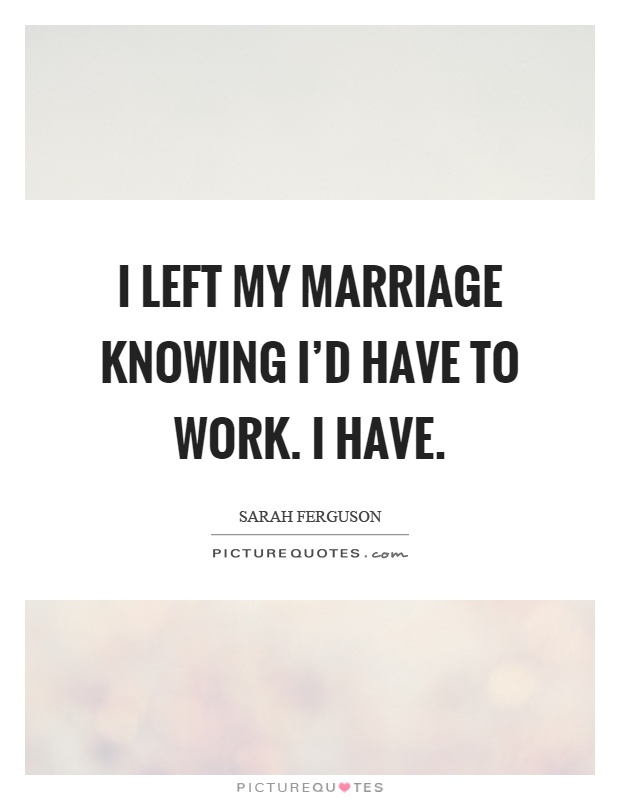 I left my marriage knowing I'd have to work. I have Picture Quote #1