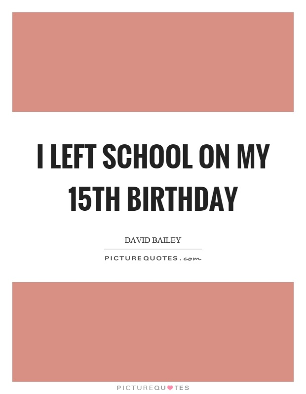 I left school on my 15th birthday Picture Quote #1