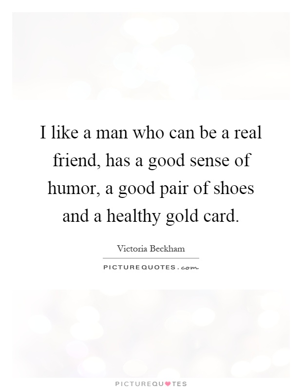 I like a man who can be a real friend, has a good sense of humor, a good pair of shoes and a healthy gold card Picture Quote #1