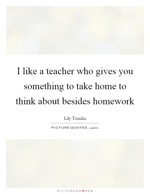 I like a teacher who gives you something to take home to think about besides homework Picture Quote #1