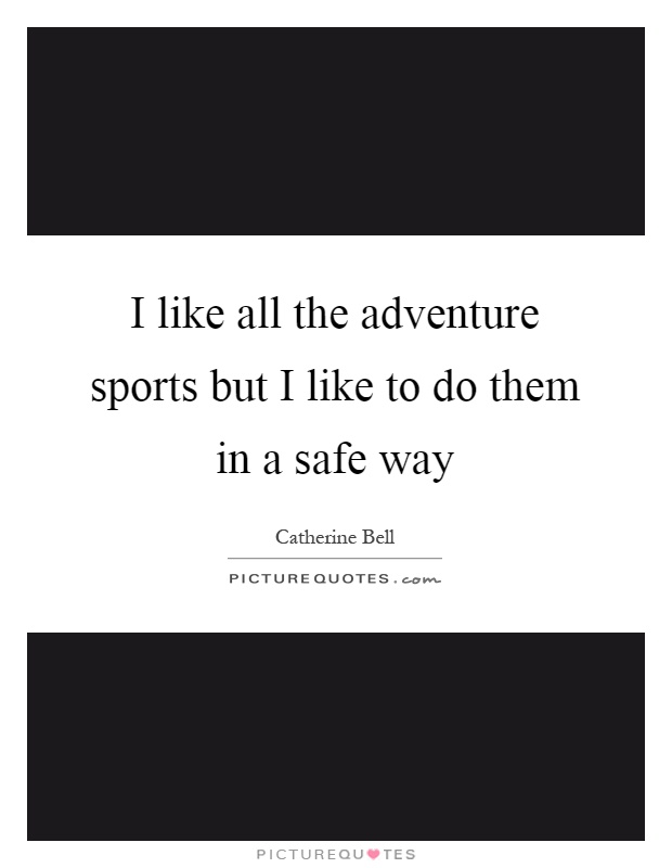 I like all the adventure sports but I like to do them in a safe way Picture Quote #1