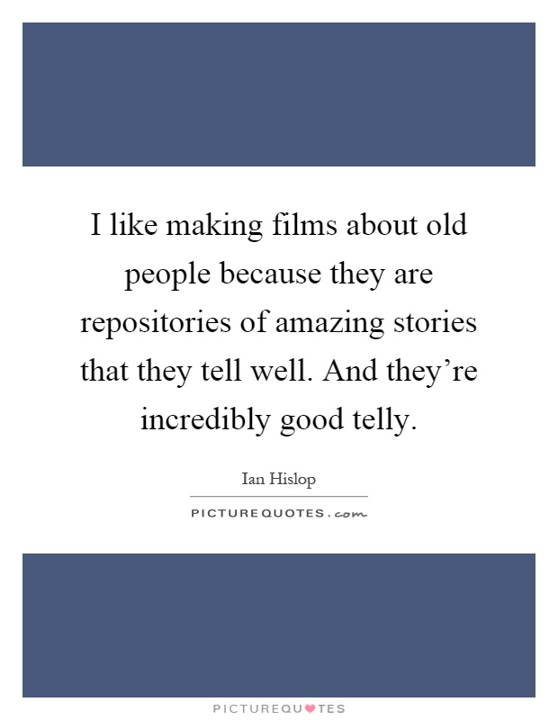 I like making films about old people because they are repositories of amazing stories that they tell well. And they're incredibly good telly Picture Quote #1