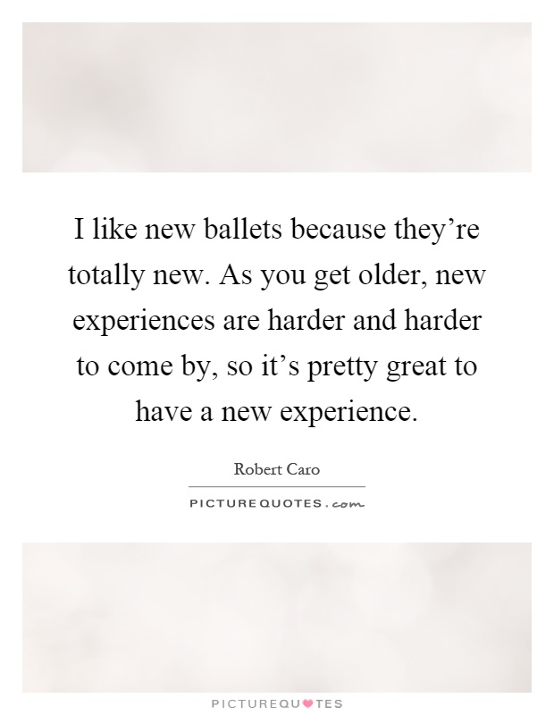 I like new ballets because they're totally new. As you get older, new experiences are harder and harder to come by, so it's pretty great to have a new experience Picture Quote #1