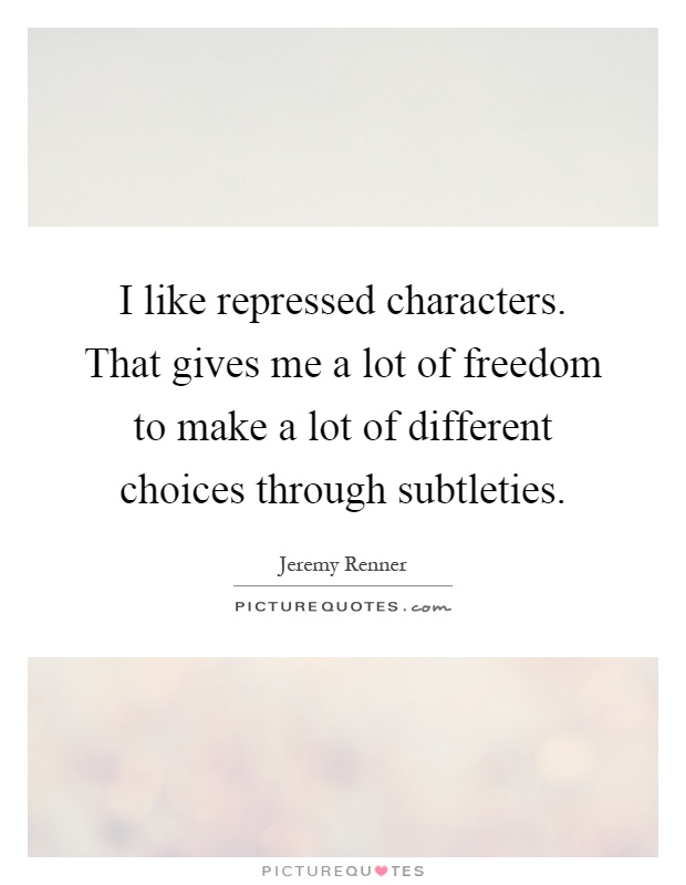 I like repressed characters. That gives me a lot of freedom to make a lot of different choices through subtleties Picture Quote #1