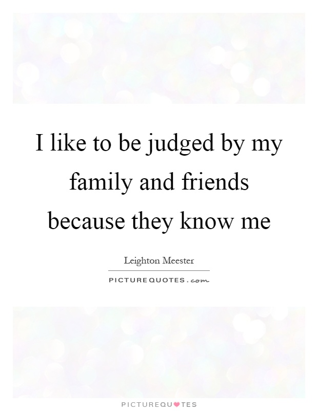 I like to be judged by my family and friends because they know me Picture Quote #1