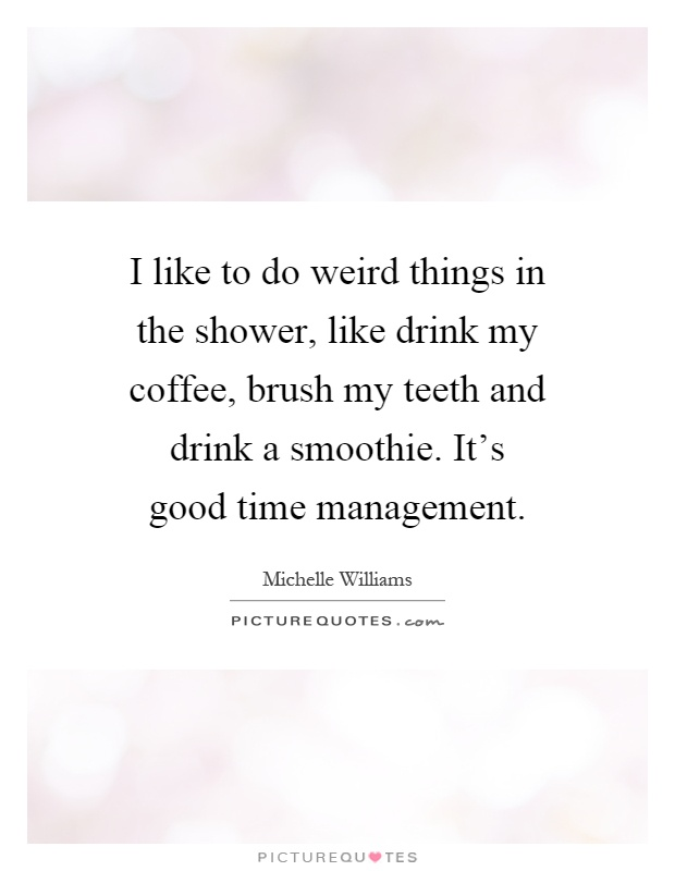 I like to do weird things in the shower, like drink my coffee, brush my teeth and drink a smoothie. It's good time management Picture Quote #1