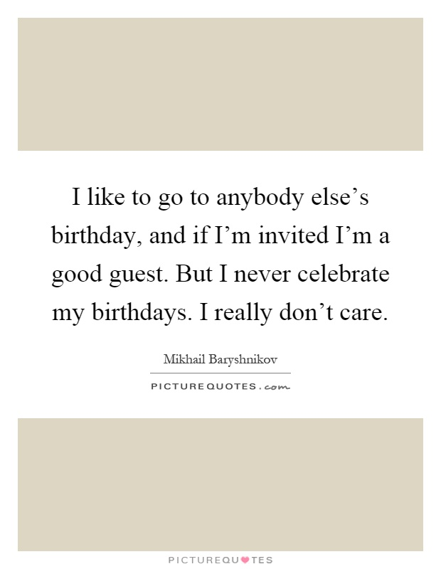 I like to go to anybody else's birthday, and if I'm invited I'm a good guest. But I never celebrate my birthdays. I really don't care Picture Quote #1