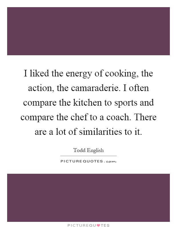 I liked the energy of cooking, the action, the camaraderie. I often compare the kitchen to sports and compare the chef to a coach. There are a lot of similarities to it Picture Quote #1