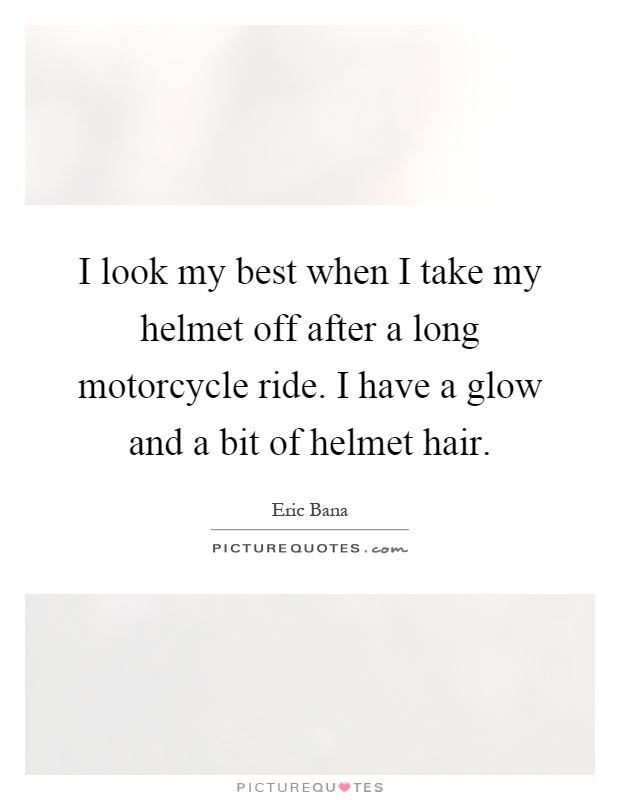 I look my best when I take my helmet off after a long motorcycle ride. I have a glow and a bit of helmet hair Picture Quote #1