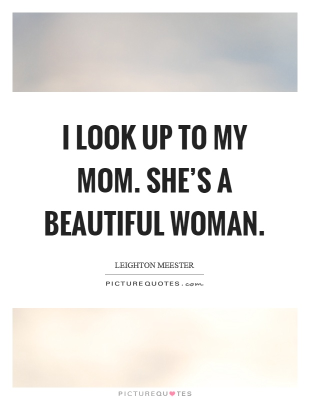 I look up to my mom. She's a beautiful woman Picture Quote #1