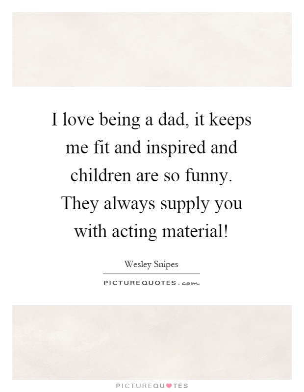 I love being a dad, it keeps me fit and inspired and children are so funny. They always supply you with acting material! Picture Quote #1