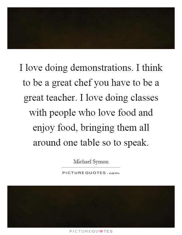 I love doing demonstrations. I think to be a great chef you have to be a great teacher. I love doing classes with people who love food and enjoy food, bringing them all around one table so to speak Picture Quote #1