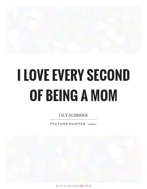 I love every second of being a mom | Picture Quotes