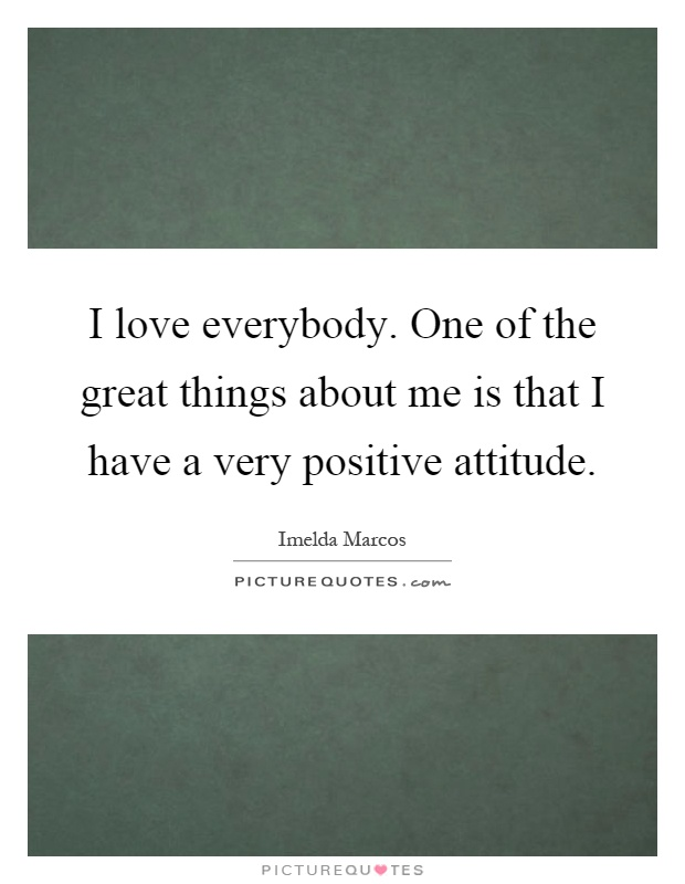 I love everybody. One of the great things about me is that I have a very positive attitude Picture Quote #1