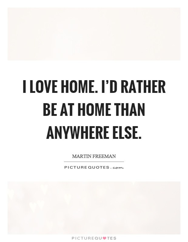 I love home. I'd rather be at home than anywhere else Picture Quote #1